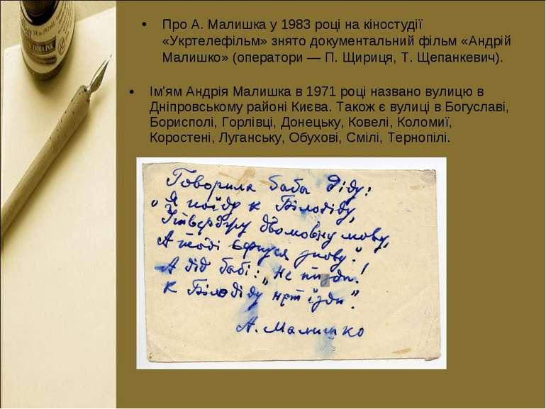 Ім'ям Андрія Малишка в 1971 році названо вулицю в Дніпровському районі Києва....
