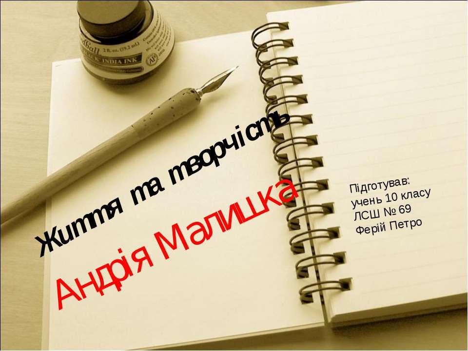 Життя та творчість Андрія Малишка Підготував: учень 10 класу ЛСШ № 69 Ферій П...