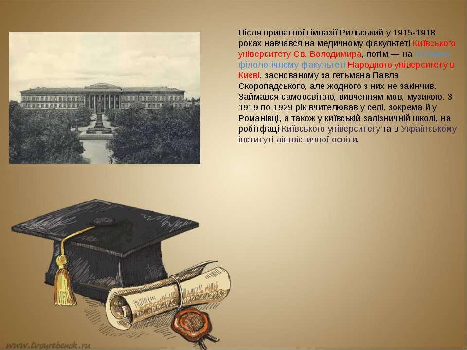 Після приватної гімназії Рильський у 1915-1918 роках навчався на медичному фа...