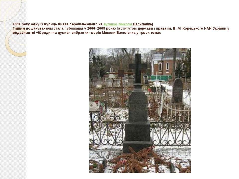 1991 року одну із вулиць Києва перейменовано навулицю Миколи Василенка[ Гідн...