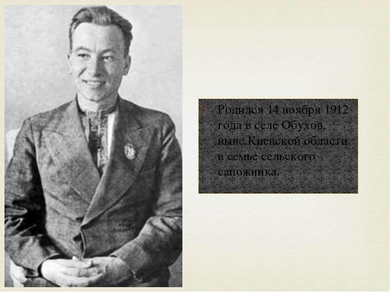 Родился 14 ноября 1912 года в селе Обухов, ныне Киевской области в семье сель...