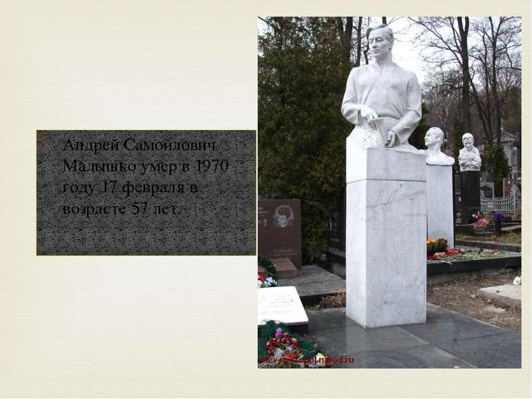 Андрей Самойлович Малышко умер в 1970 году 17 февраля в возрасте 57 лет.