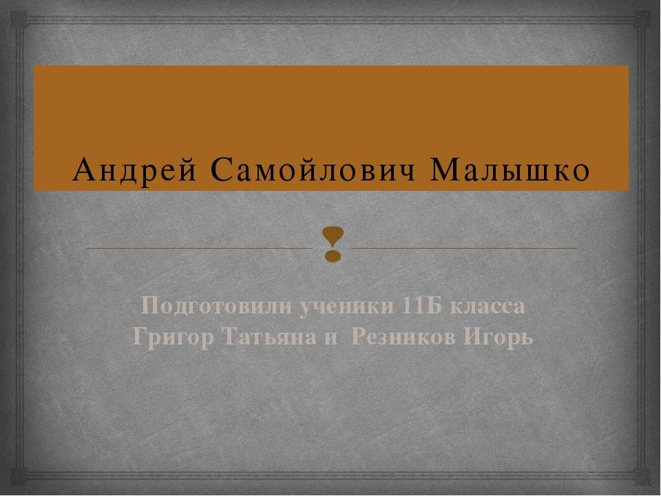 Андрей Самойлович Малышко Подготовили ученики 11Б класса Григор Татьяна и Рез...