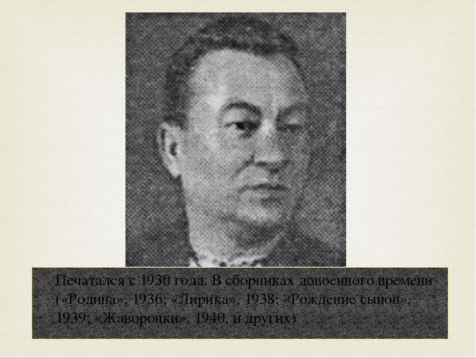 Печатался с 1930 года. В сборниках довоенного времени («Родина», 1936; «Лирик...
