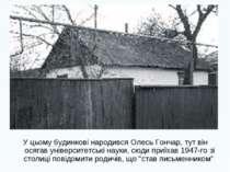 У цьому будинкові народився Олесь Гончар, тут він осягав університетські наук...