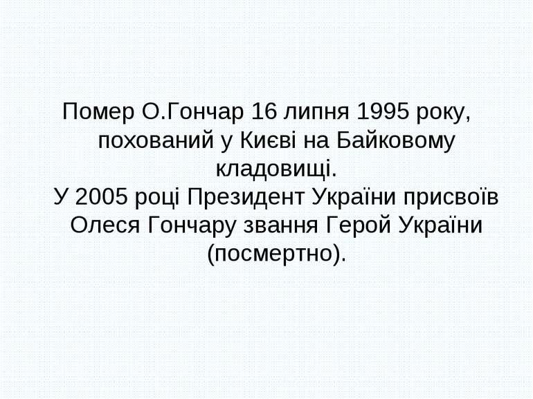 Помер О.Гончар 16 липня 1995 року, похований у Києві на Байковому кладовищі. ...