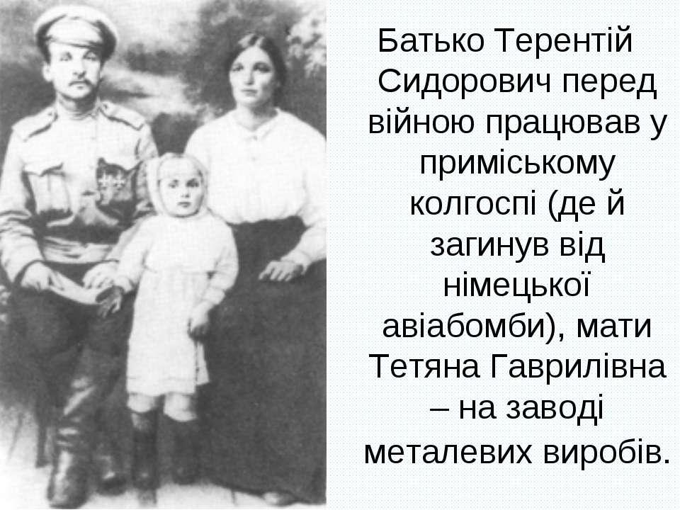 Батько Терентій Сидорович перед війною працював у приміському колгоспі (де й ...