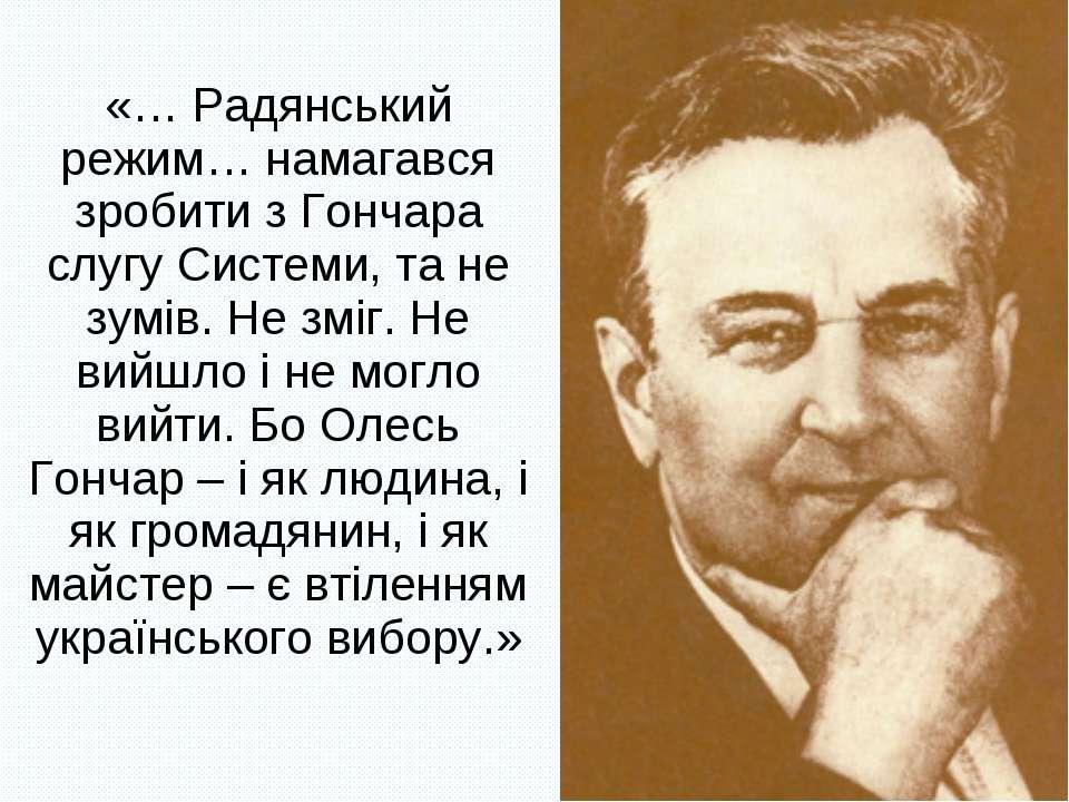«… Радянський режим… намагався зробити з Гончара слугу Системи, та не зумів. ...
