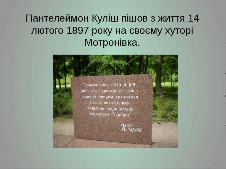 Пантелеймон Куліш пішов з життя14 лютого1897року на своєму хуторі Мотронівка.