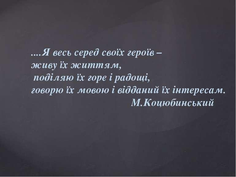 ....Я весь серед своїх героїв – живу їх життям, поділяю їх горе і радощі, гов...