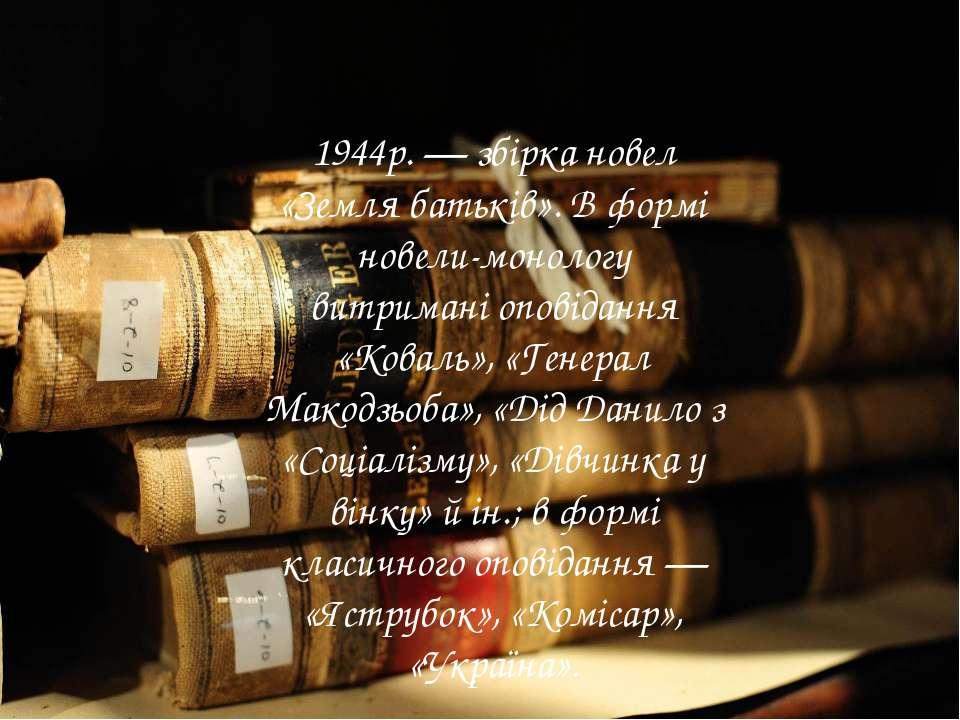 1944р. — збірка новел «Земля батьків». В формі новели-монологу витримані опов...