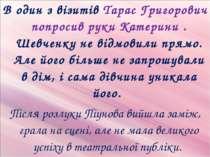 В один з візитів Тарас Григорович попросив руки Катерини . Шевченку не відмов...