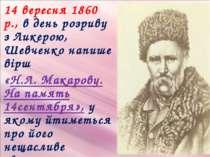 14 вересня 1860 р., в день розриву з Ликерою, Шевченко напише вірш «Н.Л. Мака...