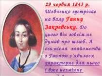 29 червня 1843 р. Шевченко зустрічає на балу Ганну Закревську. До цього він з...