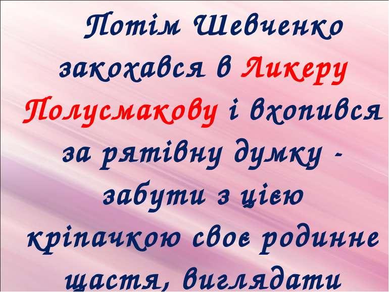 Потім Шевченко закохався в Ликеру Полусмакову і вхопився за рятівну думку - з...