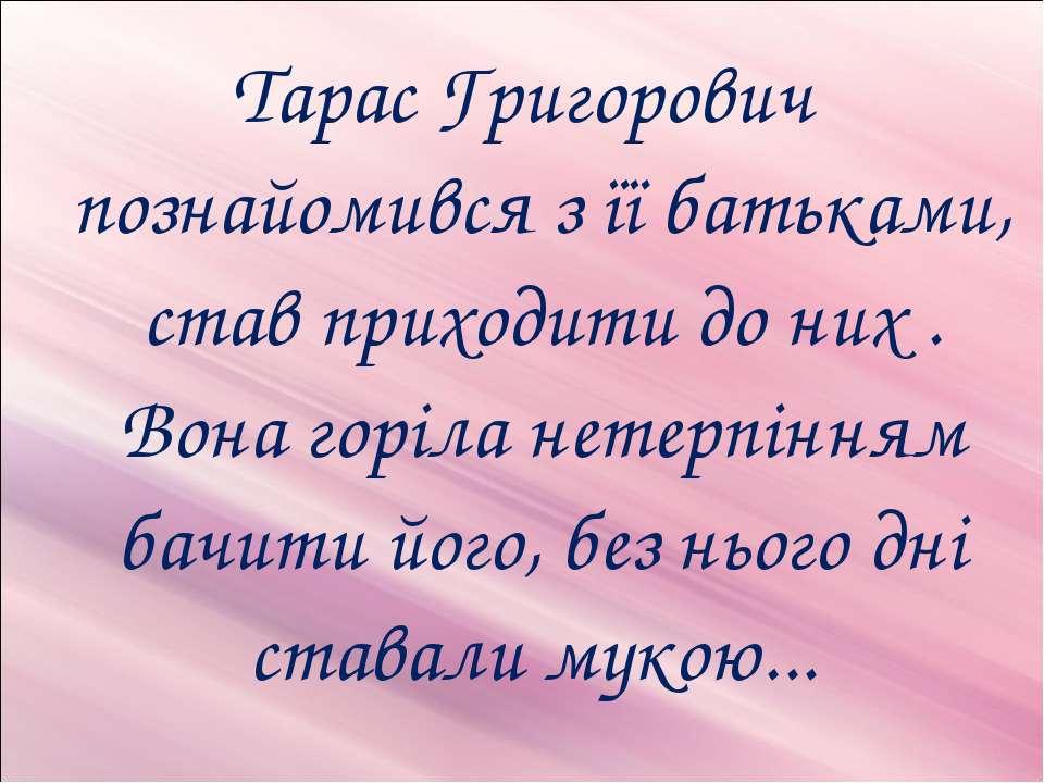 Тарас Григорович познайомився з її батьками, став приходити до них . Вона гор...