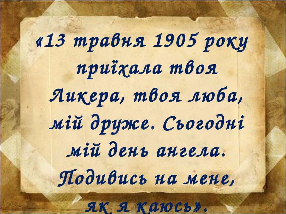 «13 травня 1905 року приїхала твоя Ликера, твоя люба, мій друже. Сьогодні мій...