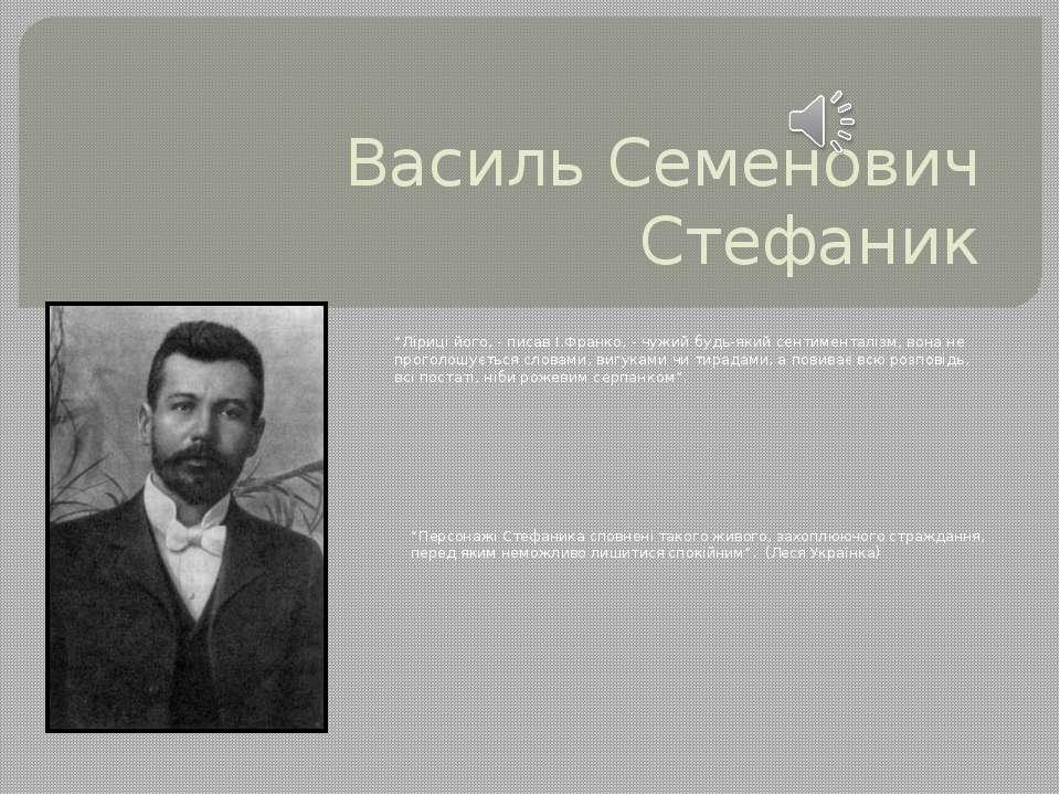 """Василь Семенович Стефаник """"Ліриці його, - писав І.Франко, - чужий будь-який с..."""