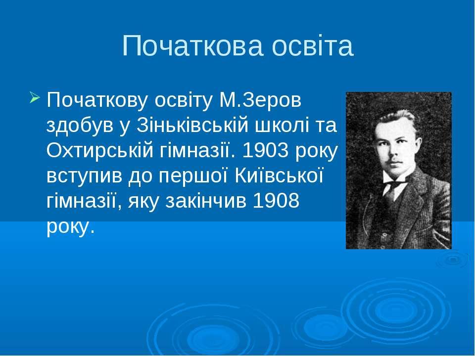 Початкова освіта Початкову освіту М.Зеров здобув у Зіньківській школі та Охти...