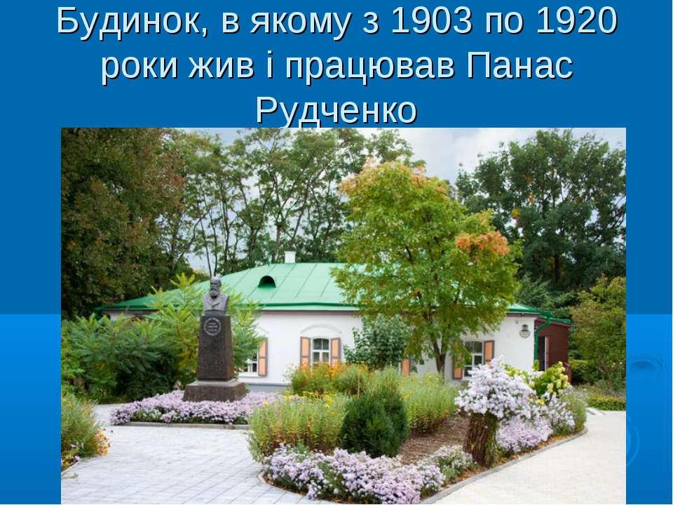 Будинок, в якому з 1903 по 1920 роки жив і працював Панас Рудченко