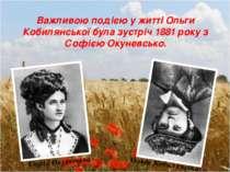 Важливою подією у житті Ольги Кобилянської була зустріч 1881 року з Софією Ок...