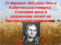 21 березня 1942 року Ольга Кобилянська померла. Спочиває вона в родинному скл...