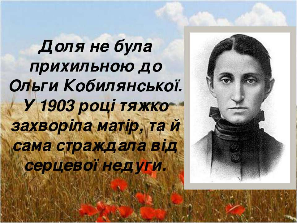 Доля не була прихильною до Ольги Кобилянської. У 1903 році тяжко захворіла ма...