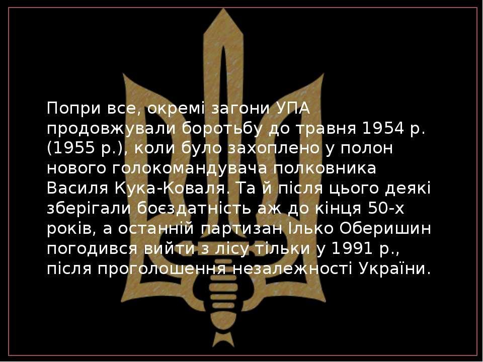 Попри все, окремі загони УПА продовжували боротьбу до травня 1954 р.(1955 р.)...