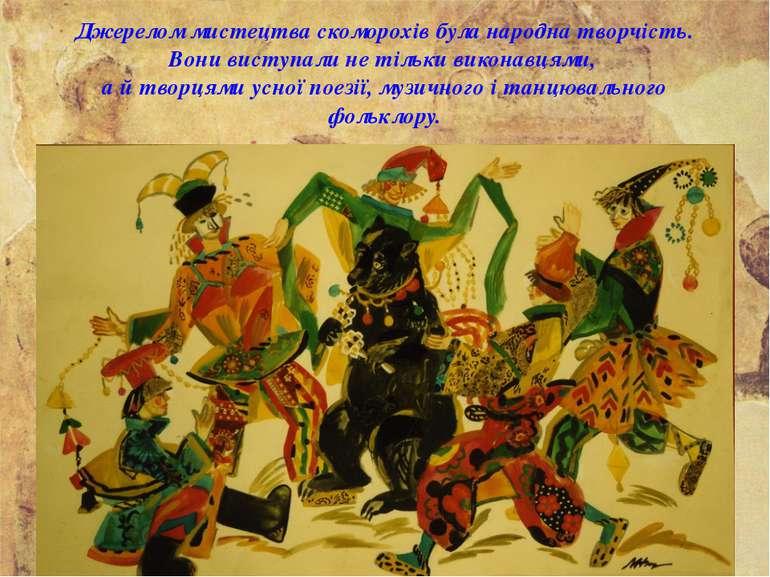 Джерелом мистецтва скоморохів була народна творчість. Вони виступали не тільк...