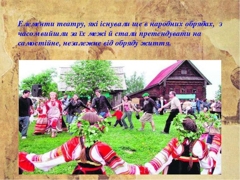 Елементи театру, які існували ще в народних обрядах, з часом вийшли за їх меж...