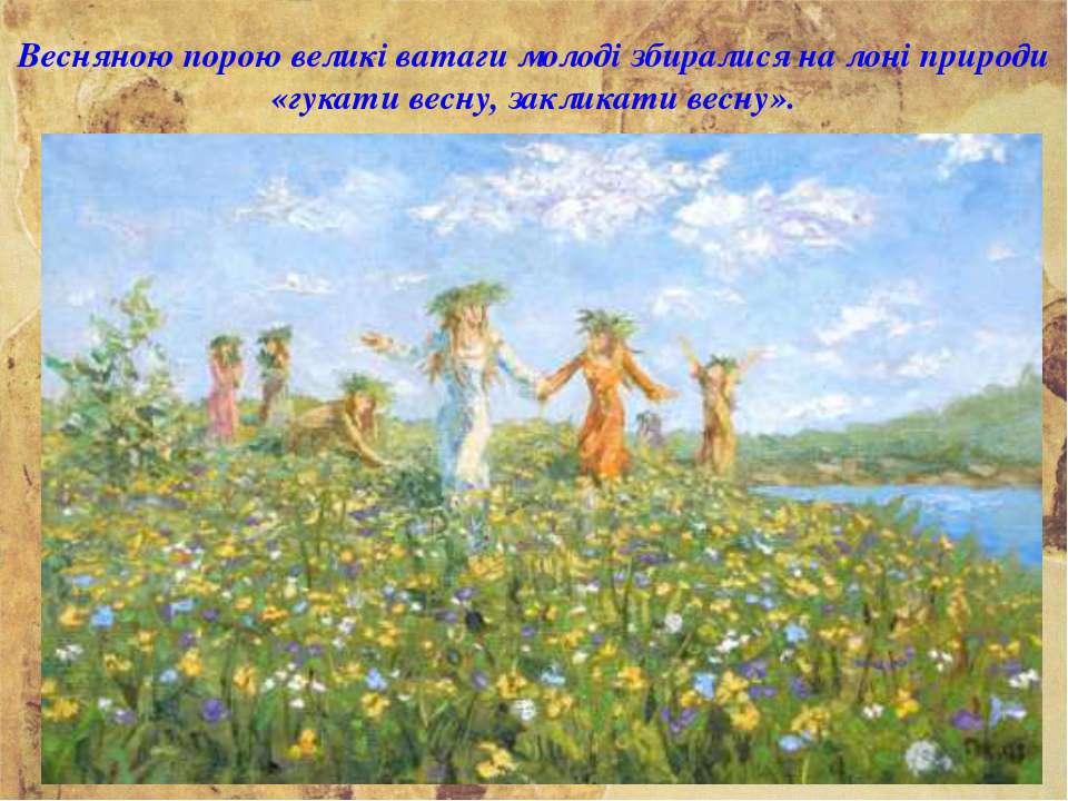 Весняною порою великі ватаги молоді збиралися на лоні природи «гукати весну, ...