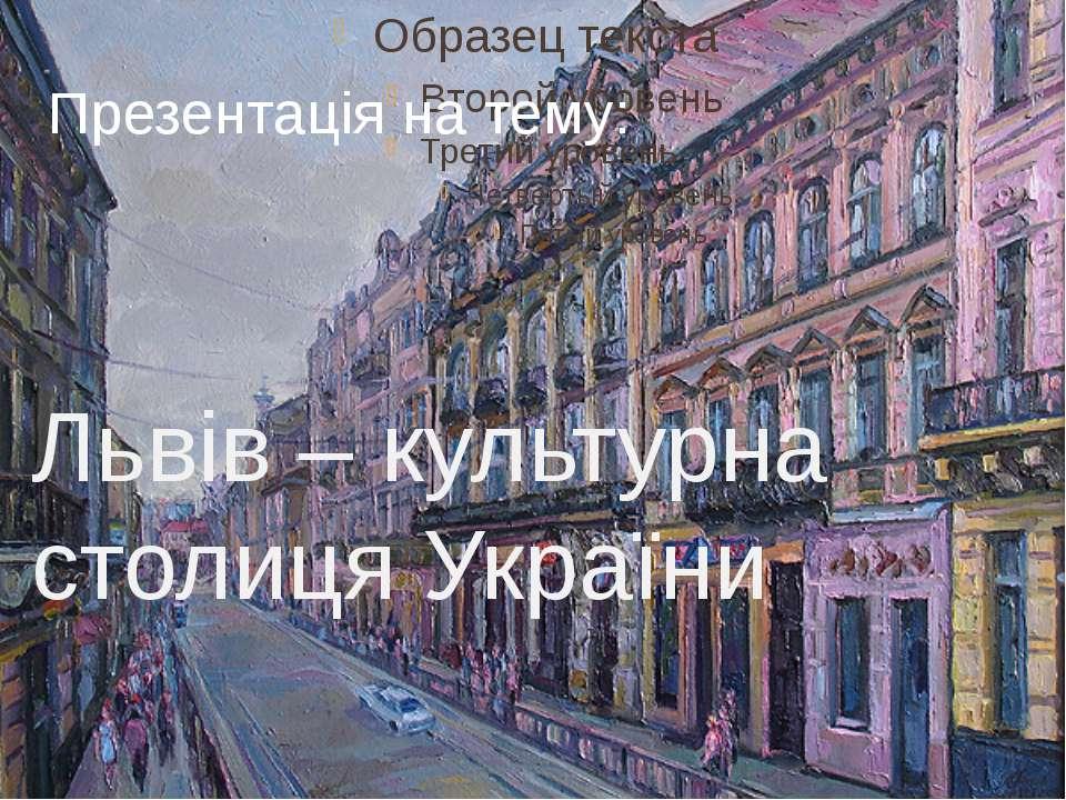 Презентація на тему: Львів – культурна столиця України