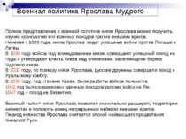 Полное представление о военной политике князя Ярослава можно получить, изучив...