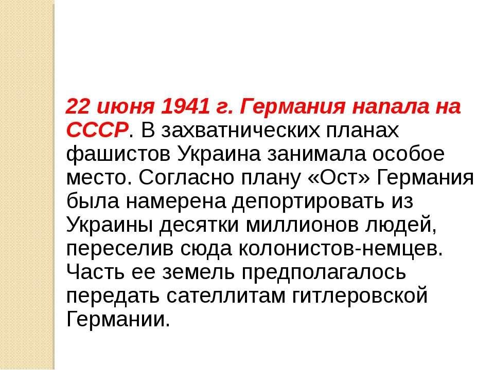 22 июня 1941 г. Германия напала на СССР. В захватнических планах фашистов Укр...