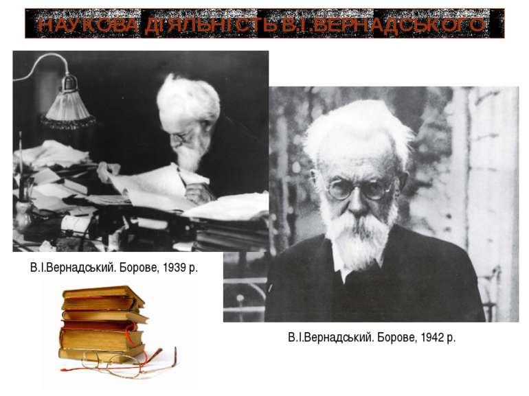 НАУКОВА ДІЯЛЬНІСТЬ В.І.ВЕРНАДСЬКОГО В.І.Вернадський. Борове, 1939 р. В.І.Верн...