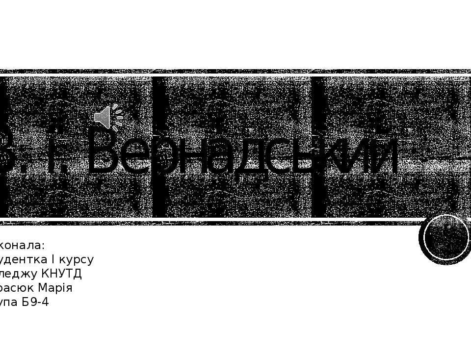В. і. Вернадський Виконала: Студентка І курсу Коледжу КНУТД Тарасюк Марія Гру...