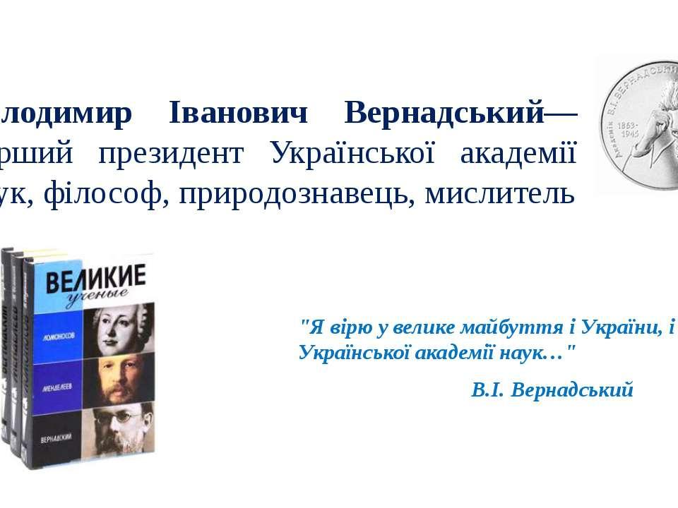 Володимир Іванович Вернадський—перший президент Української академії наук, фі...