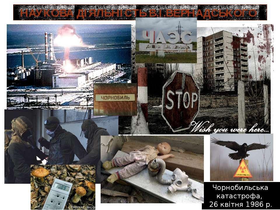 НАУКОВА ДІЯЛЬНІСТЬ В.І.ВЕРНАДСЬКОГО Чорнобильська катастрофа, 26 квітня 1986 р.