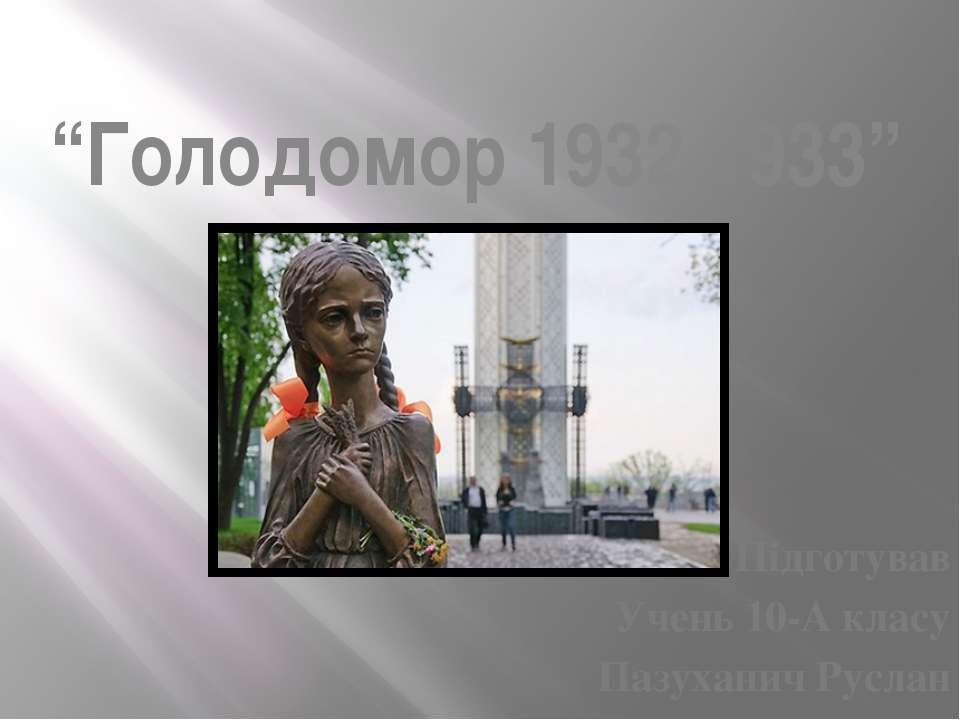 """Голодомор 1932-1933"" Підготував Учень 10-А класу Пазуханич Руслан"