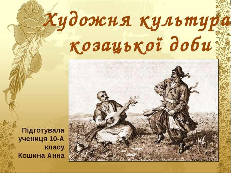 Художня культура козацької доби Підготувала учениця 10-А класу Кошина Анна