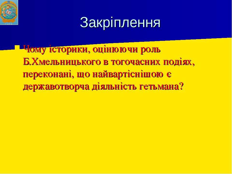 Закріплення Чому історики, оцінюючи роль Б.Хмельницького в тогочасних подіях,...