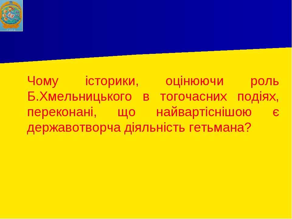 Чому історики, оцінюючи роль Б.Хмельницького в тогочасних подіях, переконані,...