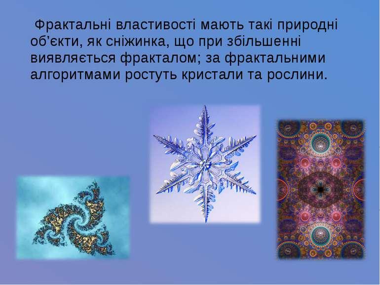 Фрактальні властивості мають такі природні об'єкти, як сніжинка, що при збіль...