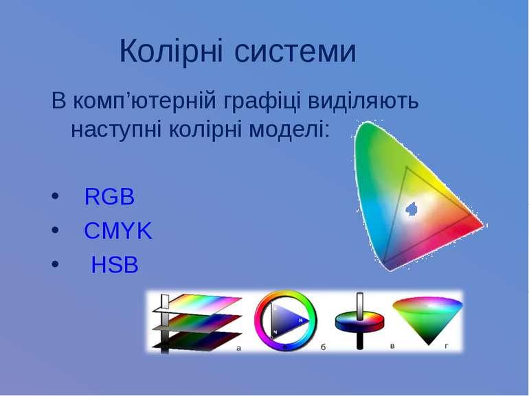Колірні системи В комп'ютерній графіці виділяють наступні колірні моделі: RGB...