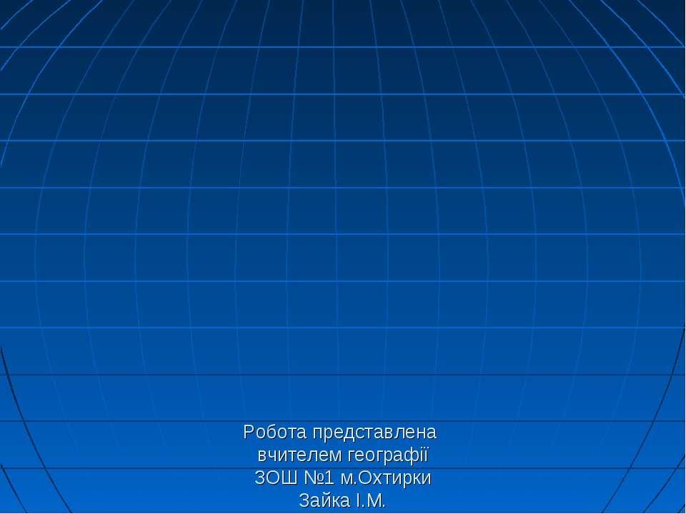 Робота представлена вчителем географії ЗОШ №1 м.Охтирки Зайка І.М.