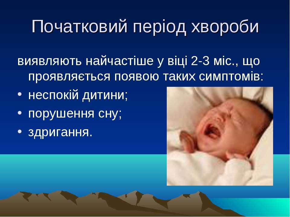 Початковий період хвороби виявляють найчастіше у віці 2-3 міс., що проявляєть...