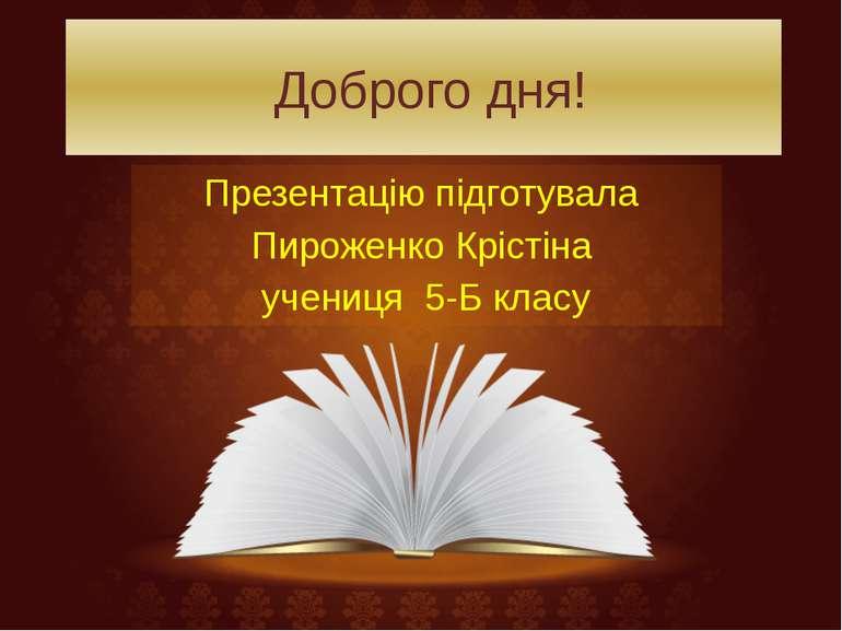 Доброго дня! Презентацію підготувала Пироженко Крістіна учениця 5-Б класу