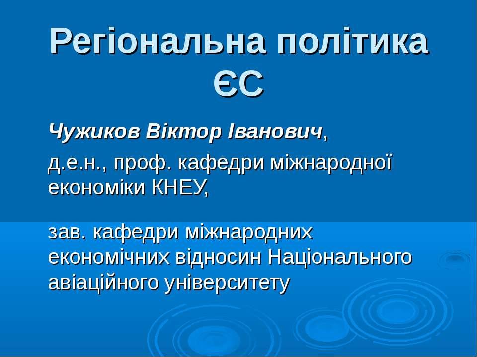 Регіональна політика ЄС Чужиков Віктор Іванович, д.е.н., проф. кафедри міжнар...