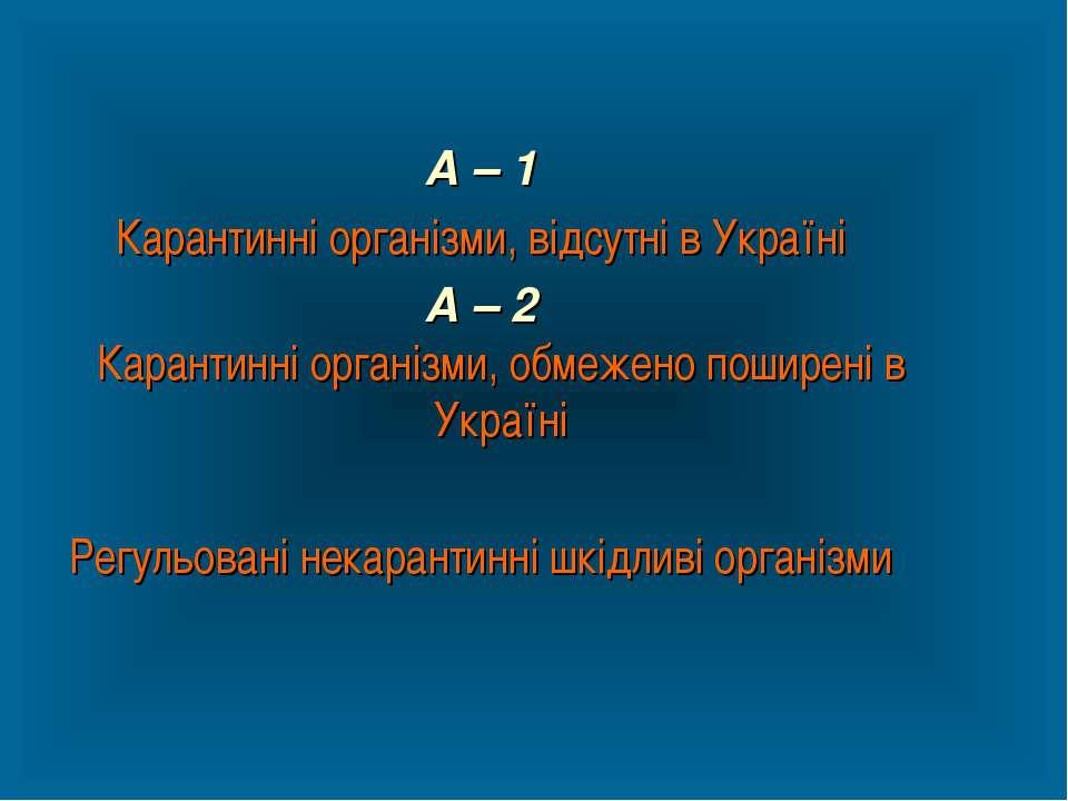 А – 1 Карантинні організми, відсутні в Україні А – 2 Карантинні організми, об...