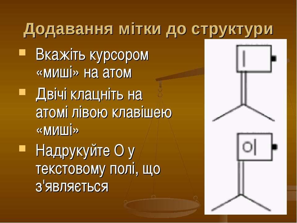 Додавання мітки до структури Вкажіть курсором «миші» на атом Двічі клацніть н...
